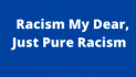 """""""Racism My Dear,  Just Pure Racism"""""""