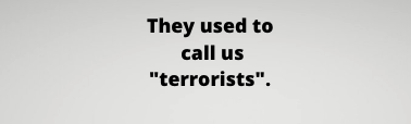 """They used to call us """"terrorists""""."""